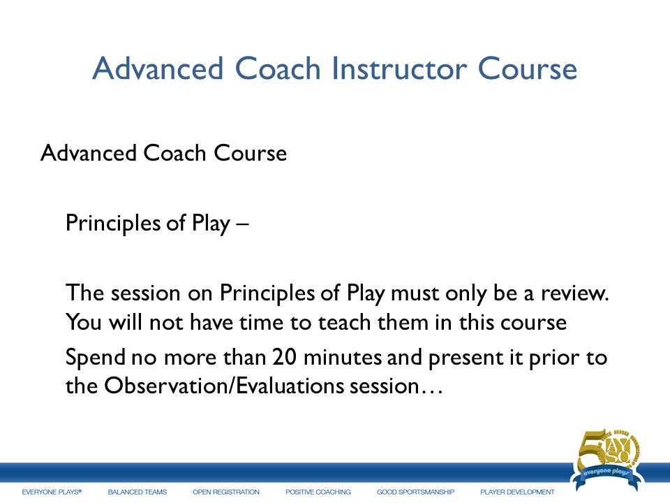 Advanced Coach Instructor Course Advanced Coach Course Principles of Play – The session on Principles of Play must only be a review. You will not have