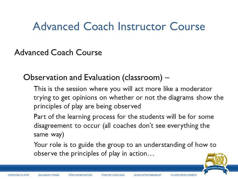 Advanced Coach Instructor Course Advanced Coach Course Observation and Evaluation (classroom) – This is the session where you will act more like a mod