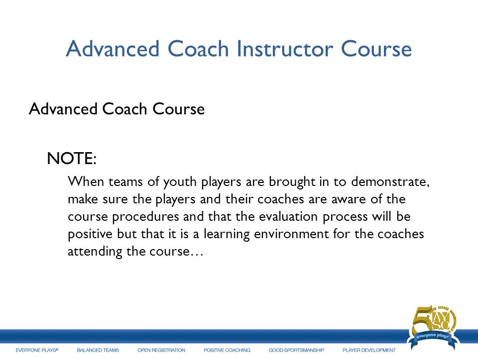 Advanced Coach Instructor Course Advanced Coach Course NOTE: When teams of youth players are brought in to demonstrate, make sure the players and thei