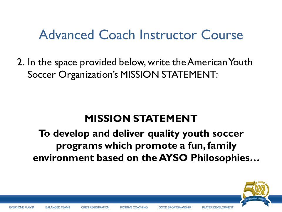 Advanced Coach Instructor Course 2.In the space provided below, write the American Youth Soccer Organizations MISSION STATEMENT: MISSION STATEMENT To
