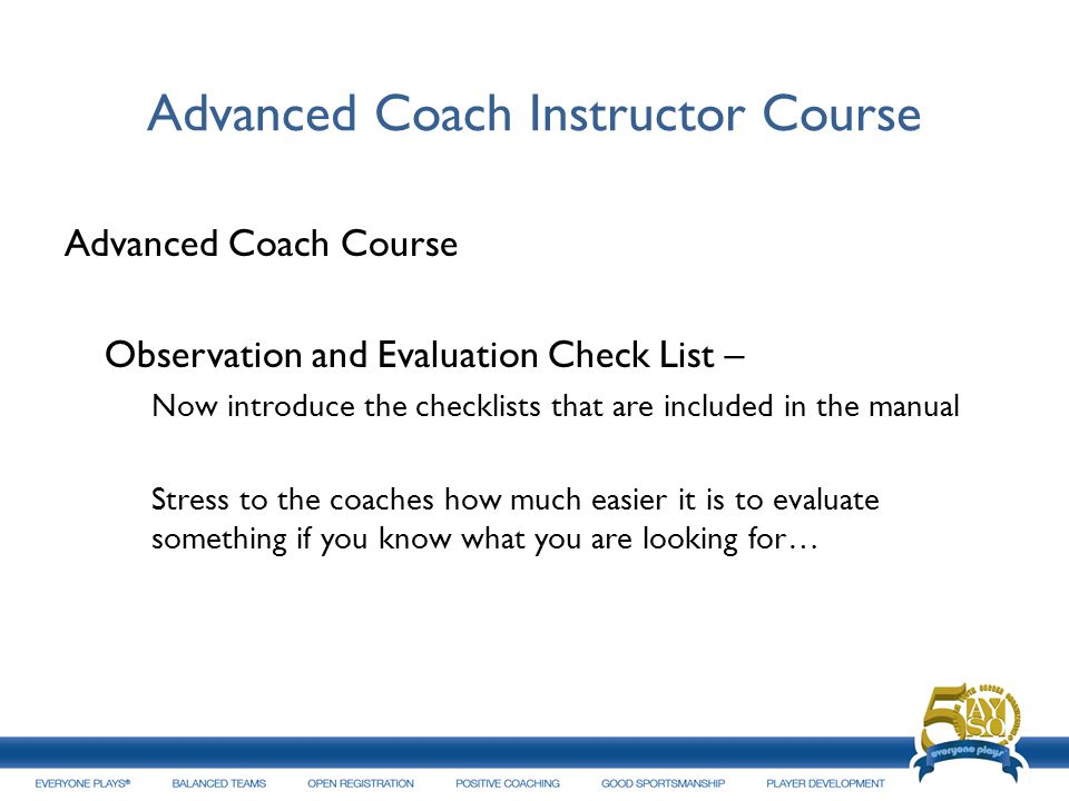 Advanced Coach Instructor Course Advanced Coach Course Observation and Evaluation Check List – Now introduce the checklists that are included in the m