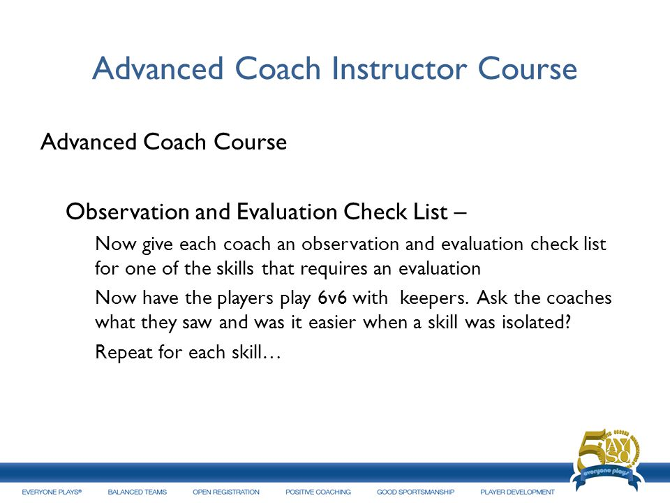 Advanced Coach Instructor Course Advanced Coach Course Observation and Evaluation Check List – Now give each coach an observation and evaluation check