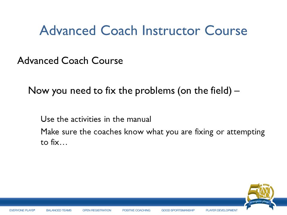 Advanced Coach Instructor Course Advanced Coach Course Now you need to fix the problems (on the field) – Use the activities in the manual Make sure th