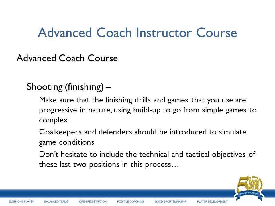 Advanced Coach Instructor Course Advanced Coach Course Shooting (finishing) – Make sure that the finishing drills and games that you use are progressi