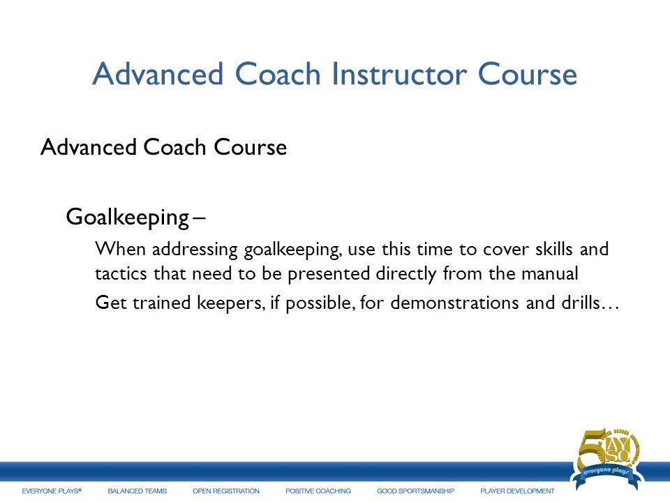Advanced Coach Instructor Course Advanced Coach Course Goalkeeping – When addressing goalkeeping, use this time to cover skills and tactics that need