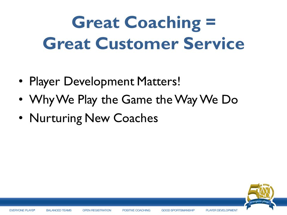 Great Coaching = Great Customer Service Player Development Matters! Why We Play the Game the Way We Do Nurturing New Coaches