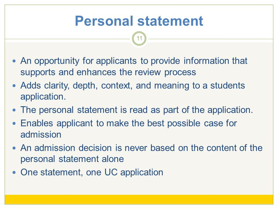 Personal statement 11 An opportunity for applicants to provide information that supports and enhances the review process Adds clarity, depth, context, and meaning to a students application.