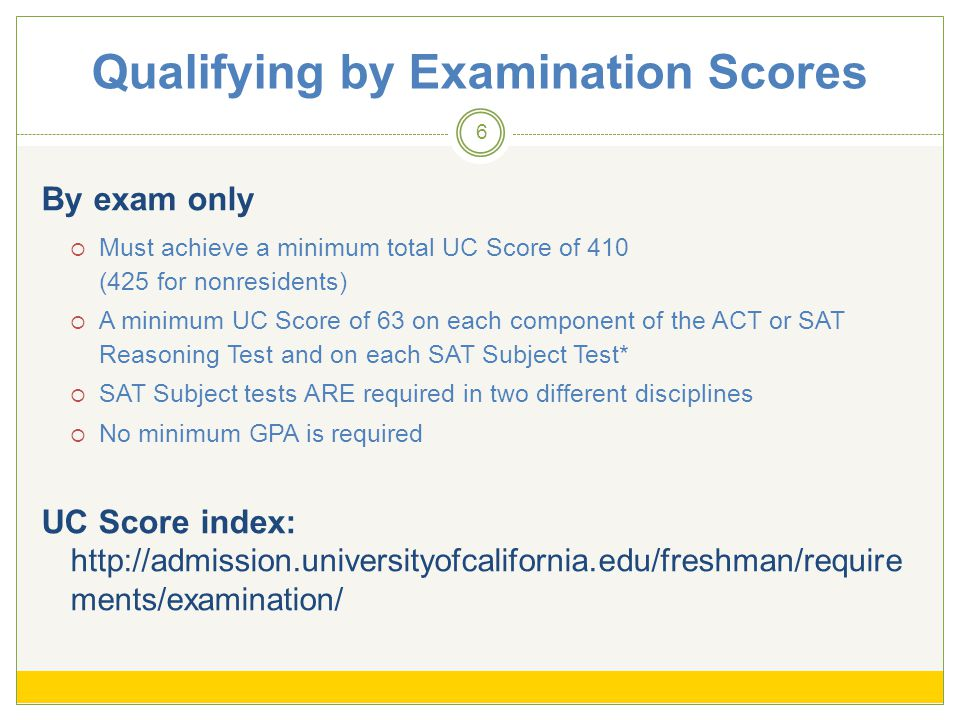 Qualifying by Examination Scores 6 By exam only Must achieve a minimum total UC Score of 410 (425 for nonresidents) A minimum UC Score of 63 on each component of the ACT or SAT Reasoning Test and on each SAT Subject Test* SAT Subject tests ARE required in two different disciplines No minimum GPA is required UC Score index: http://admission.universityofcalifornia.edu/freshman/require ments/examination/