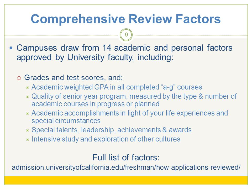 Comprehensive Review Factors 9 Campuses draw from 14 academic and personal factors approved by University faculty, including: Grades and test scores, and: Academic weighted GPA in all completed a-g courses Quality of senior year program, measured by the type & number of academic courses in progress or planned Academic accomplishments in light of your life experiences and special circumstances Special talents, leadership, achievements & awards Intensive study and exploration of other cultures Full list of factors: admission.universityofcalifornia.edu/freshman/how-applications-reviewed/