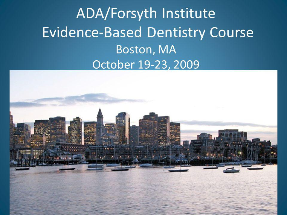 ADA/Forsyth Institute Evidence-Based Dentistry Course Boston, MA October 19-23, 2009