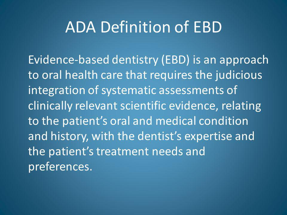 ADA Definition of EBD Evidence-based dentistry (EBD) is an approach to oral health care that requires the judicious integration of systematic assessments of clinically relevant scientific evidence, relating to the patients oral and medical condition and history, with the dentists expertise and the patients treatment needs and preferences.