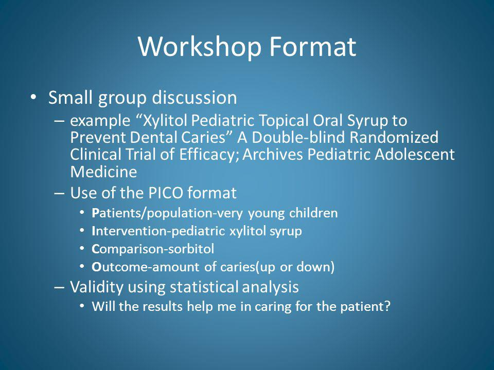 Workshop Format Small group discussion – example Xylitol Pediatric Topical Oral Syrup to Prevent Dental Caries A Double-blind Randomized Clinical Trial of Efficacy; Archives Pediatric Adolescent Medicine – Use of the PICO format Patients/population-very young children Intervention-pediatric xylitol syrup Comparison-sorbitol Outcome-amount of caries(up or down) – Validity using statistical analysis Will the results help me in caring for the patient