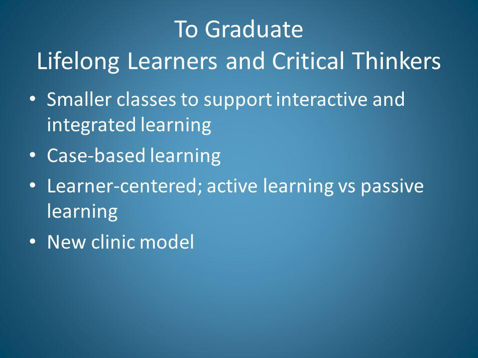 To Graduate Lifelong Learners and Critical Thinkers Smaller classes to support interactive and integrated learning Case-based learning Learner-centered; active learning vs passive learning New clinic model