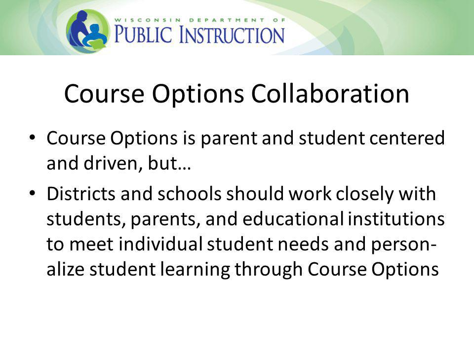 Course Options Collaboration Course Options is parent and student centered and driven, but… Districts and schools should work closely with students, parents, and educational institutions to meet individual student needs and person- alize student learning through Course Options