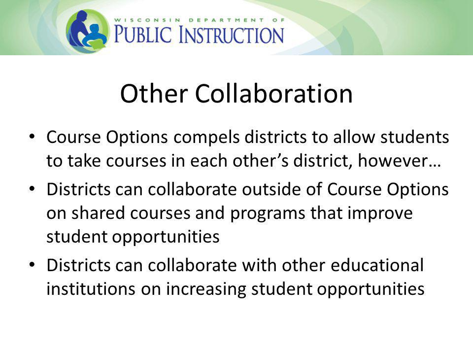 Other Collaboration Course Options compels districts to allow students to take courses in each others district, however… Districts can collaborate outside of Course Options on shared courses and programs that improve student opportunities Districts can collaborate with other educational institutions on increasing student opportunities