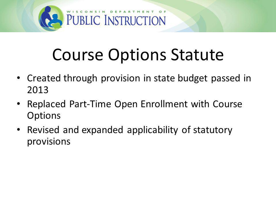 Course Options Statute Created through provision in state budget passed in 2013 Replaced Part-Time Open Enrollment with Course Options Revised and expanded applicability of statutory provisions