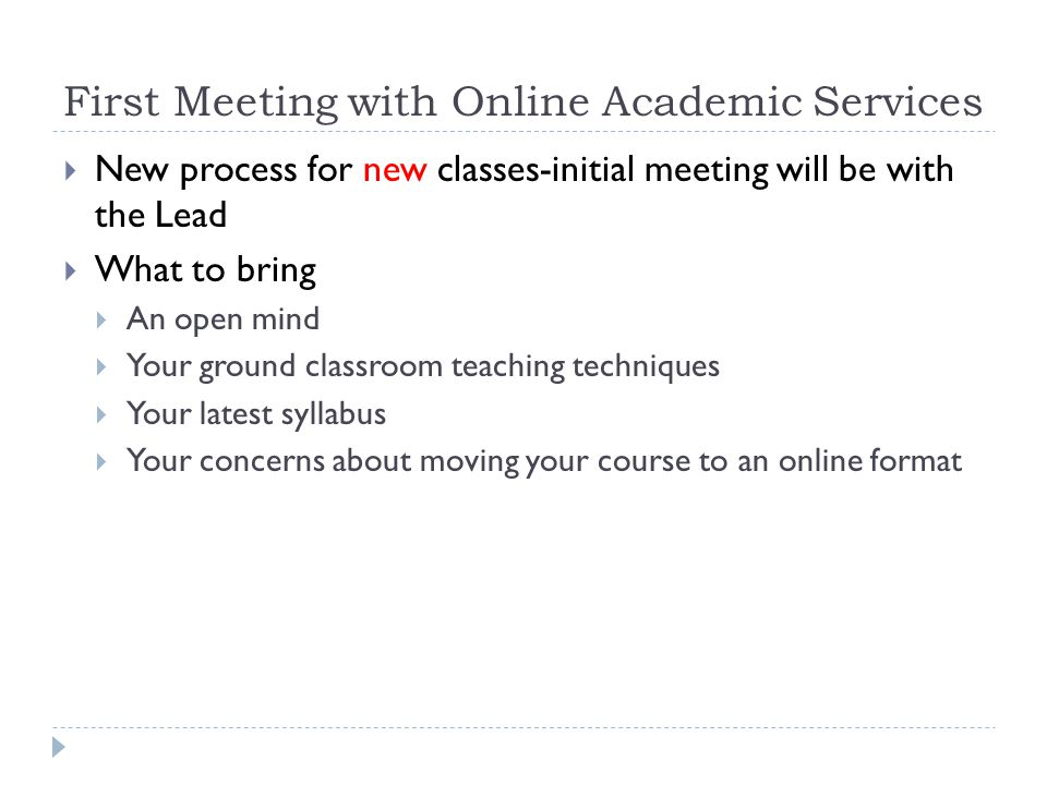First Meeting with Online Academic Services New process for existing classes-initial meeting will be with the Lead What to bring List of items that did not work well Any thoughts, ideas, items you want to add to next class Concerns Questions