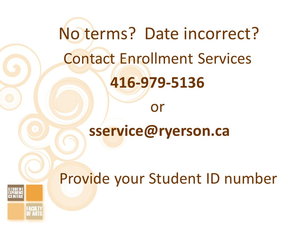No terms? Date incorrect? Contact Enrollment Services 416-979-5136 or sservice@ryerson.ca Provide your Student ID number
