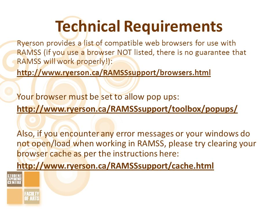 Technical Requirements Ryerson provides a list of compatible web browsers for use with RAMSS (if you use a browser NOT listed, there is no guarantee that RAMSS will work properly!): http://www.ryerson.ca/RAMSSsupport/browsers.html Your browser must be set to allow pop ups: http://www.ryerson.ca/RAMSSsupport/toolbox/popups/ Also, if you encounter any error messages or your windows do not open/load when working in RAMSS, please try clearing your browser cache as per the instructions here: http://www.ryerson.ca/RAMSSsupport/cache.html