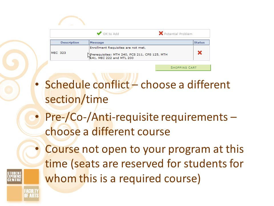 Potential Problems: Schedule conflict – choose a different section/time Pre-/Co-/Anti-requisite requirements – choose a different course Course not open to your program at this time (seats are reserved for students for whom this is a required course)