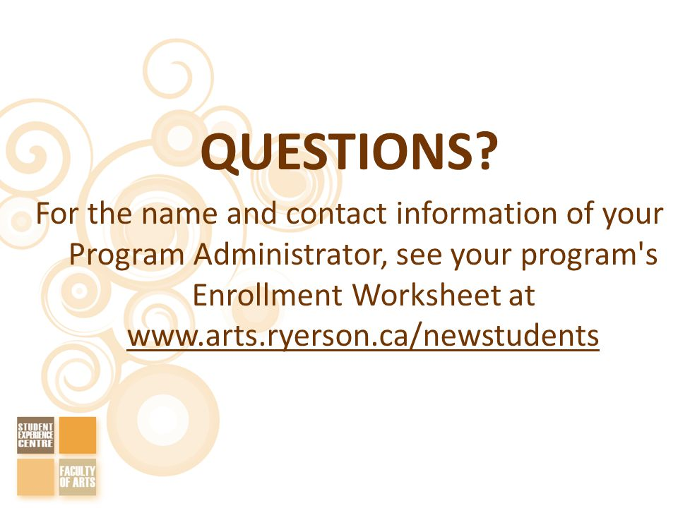 QUESTIONS? For the name and contact information of your Program Administrator, see your program's Enrollment Worksheet at www.arts.ryerson.ca/newstude