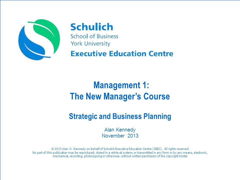 © Management 1: The New Managers Course Strategic and Business Planning Alan Kennedy November 2013 © 2013 Alan W. Kennedy on behalf of Schulich Execut