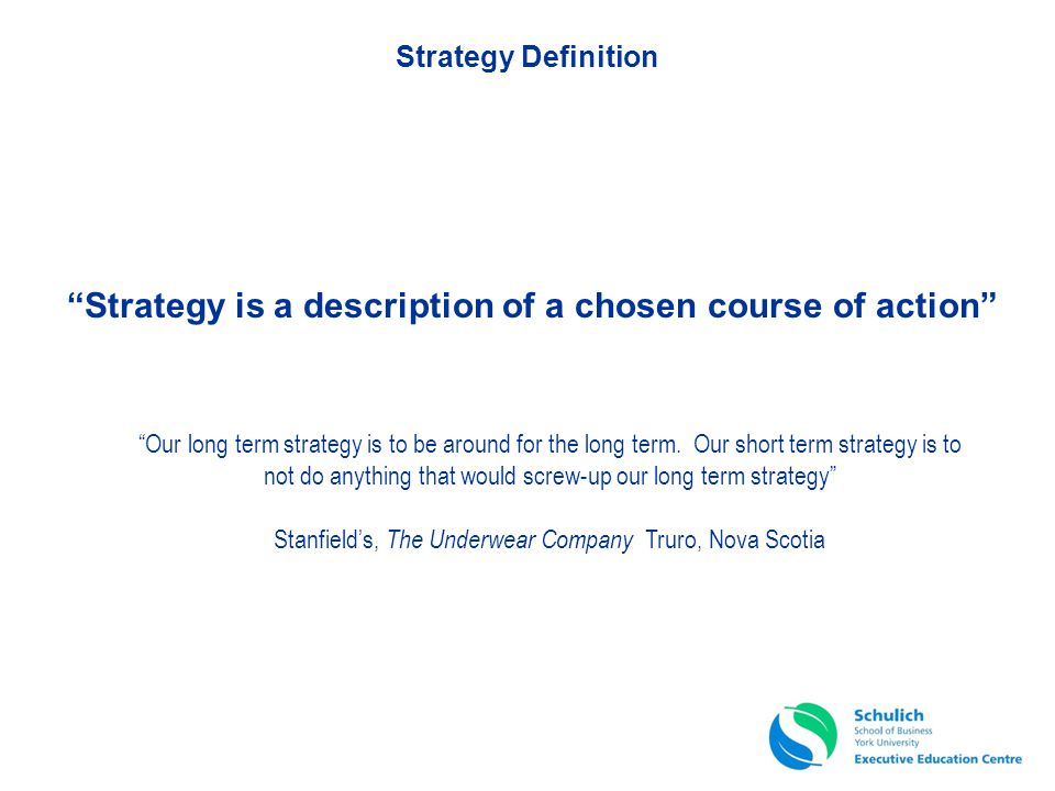 Strategy is a description of a chosen course of action Our long term strategy is to be around for the long term. Our short term strategy is to not do