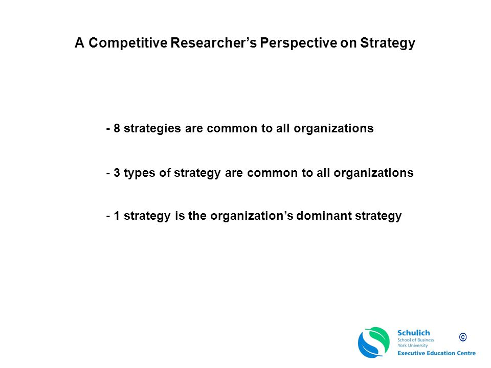 © A Competitive Researchers Perspective on Strategy - 8 strategies are common to all organizations - 1 strategy is the organizations dominant strategy