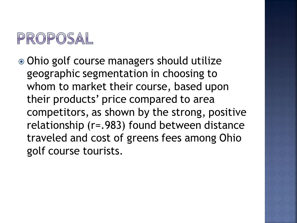 Ohio golf course managers should utilize geographic segmentation in choosing to whom to market their course, based upon their products price compared to area competitors, as shown by the strong, positive relationship (r=.983) found between distance traveled and cost of greens fees among Ohio golf course tourists.