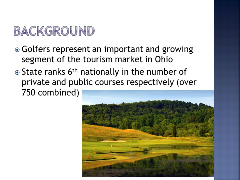 Golfers represent an important and growing segment of the tourism market in Ohio State ranks 6 th nationally in the number of private and public courses respectively (over 750 combined)