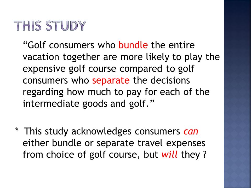 Golf consumers who bundle the entire vacation together are more likely to play the expensive golf course compared to golf consumers who separate the decisions regarding how much to pay for each of the intermediate goods and golf.