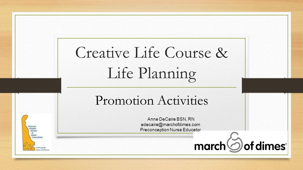 Creative Life Course & Life Planning Promotion Activities Anne DeCaire BSN, RN adecaire@marchofdimes.com Preconception Nurse Educator