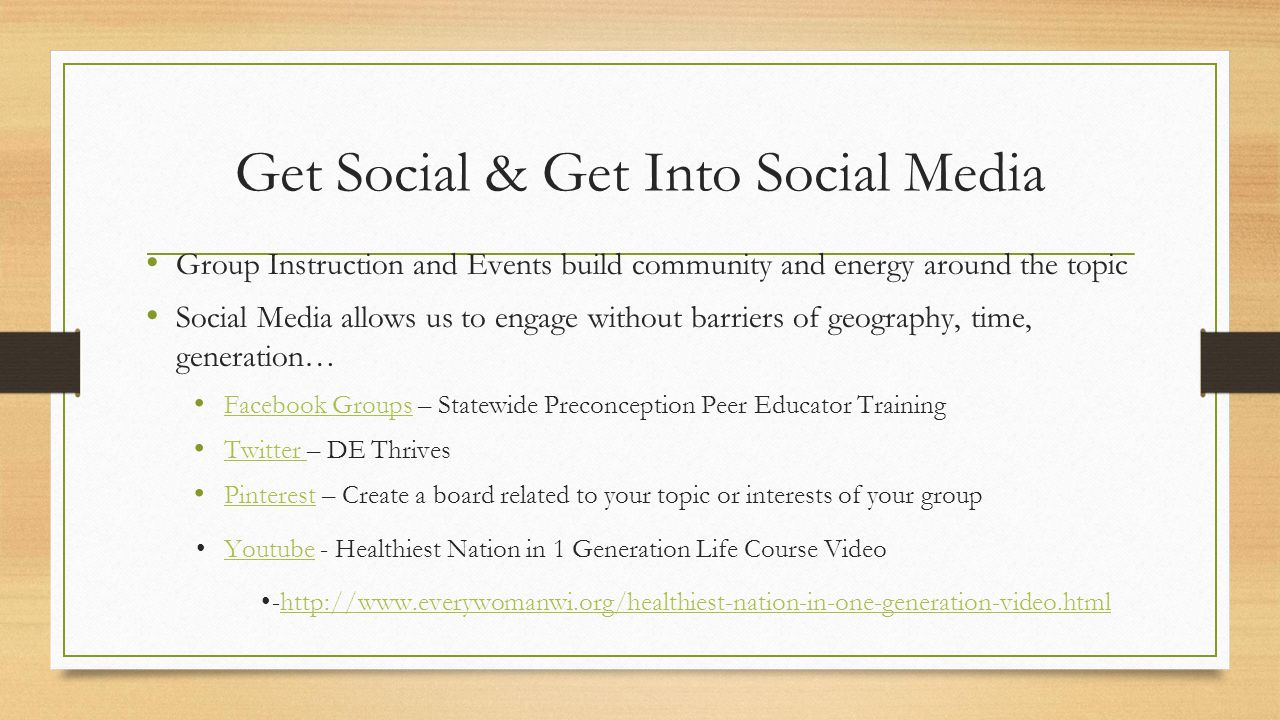 Get Social & Get Into Social Media Group Instruction and Events build community and energy around the topic Social Media allows us to engage without barriers of geography, time, generation… Facebook Groups – Statewide Preconception Peer Educator Training Facebook Groups Twitter – DE Thrives Twitter Pinterest – Create a board related to your topic or interests of your group Pinterest Youtube - Healthiest Nation in 1 Generation Life Course VideoYoutube -http://www.everywomanwi.org/healthiest-nation-in-one-generation-video.htmlhttp://www.everywomanwi.org/healthiest-nation-in-one-generation-video.html