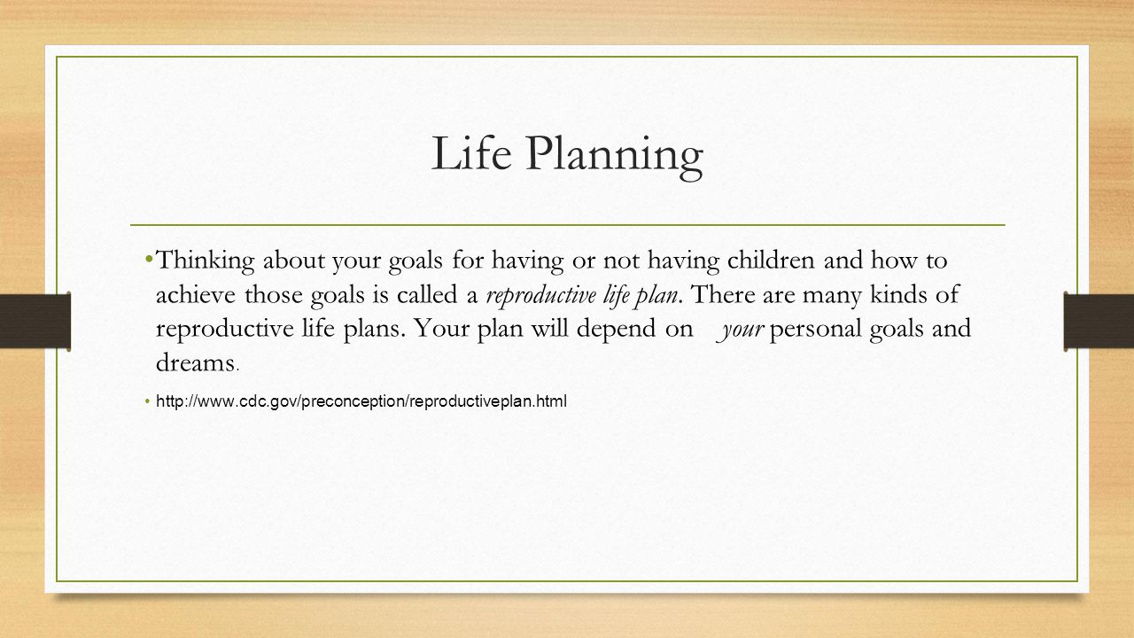 Life Planning Thinking about your goals for having or not having children and how to achieve those goals is called a reproductive life plan.