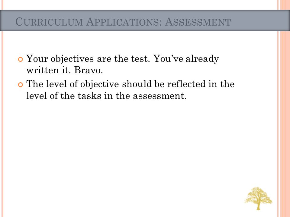 Your objectives are the test. Youve already written it. Bravo. The level of objective should be reflected in the level of the tasks in the assessment.