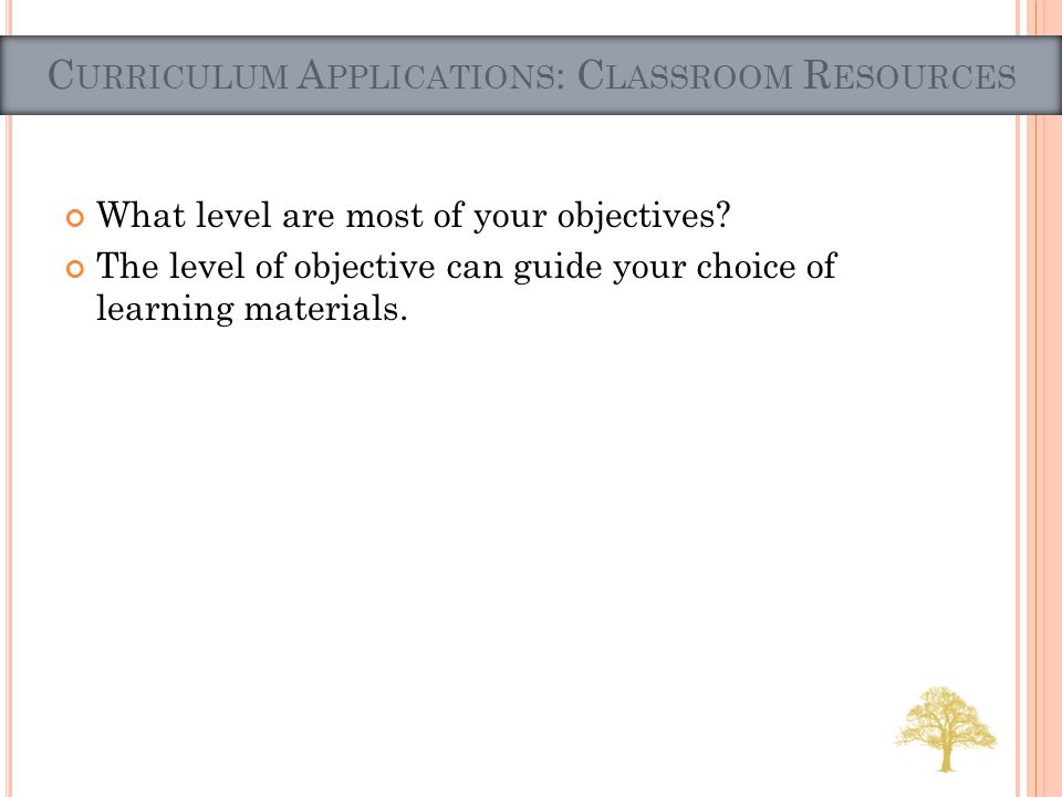 What level are most of your objectives? The level of objective can guide your choice of learning materials. C URRICULUM A PPLICATIONS : C LASSROOM R E