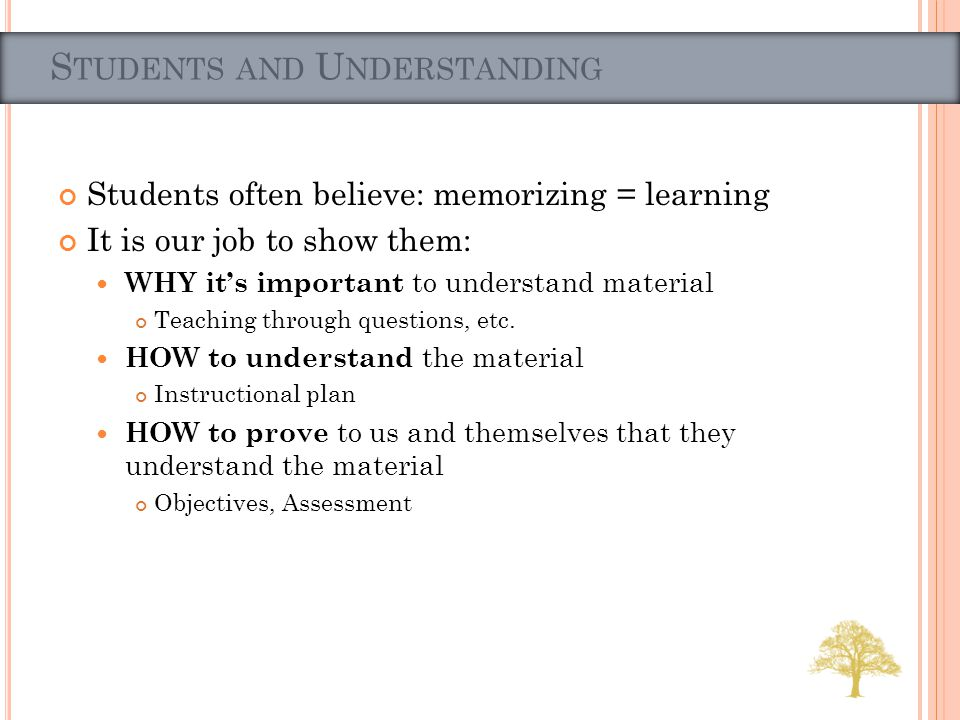 Students often believe: memorizing = learning It is our job to show them: WHY its important to understand material Teaching through questions, etc. HO