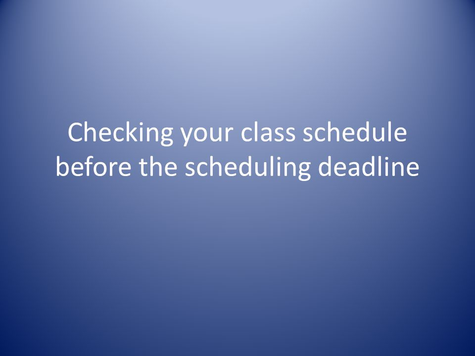 Checking your class schedule before the scheduling deadline
