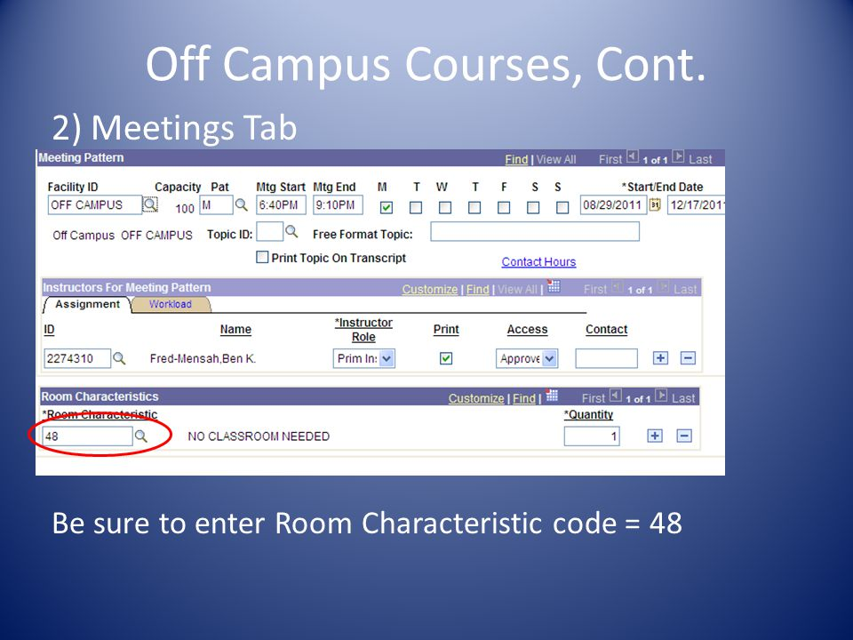 Off Campus Courses, Cont. 2) Meetings Tab Be sure to enter Room Characteristic code = 48