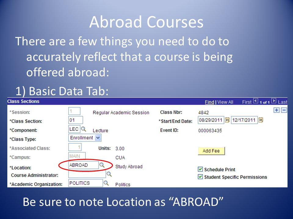 Abroad Courses There are a few things you need to do to accurately reflect that a course is being offered abroad: 1) Basic Data Tab: Be sure to note Location as ABROAD
