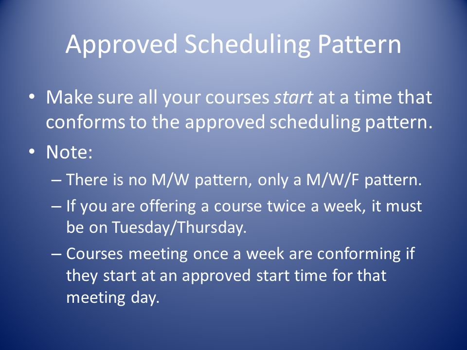 Approved Scheduling Pattern Make sure all your courses start at a time that conforms to the approved scheduling pattern.