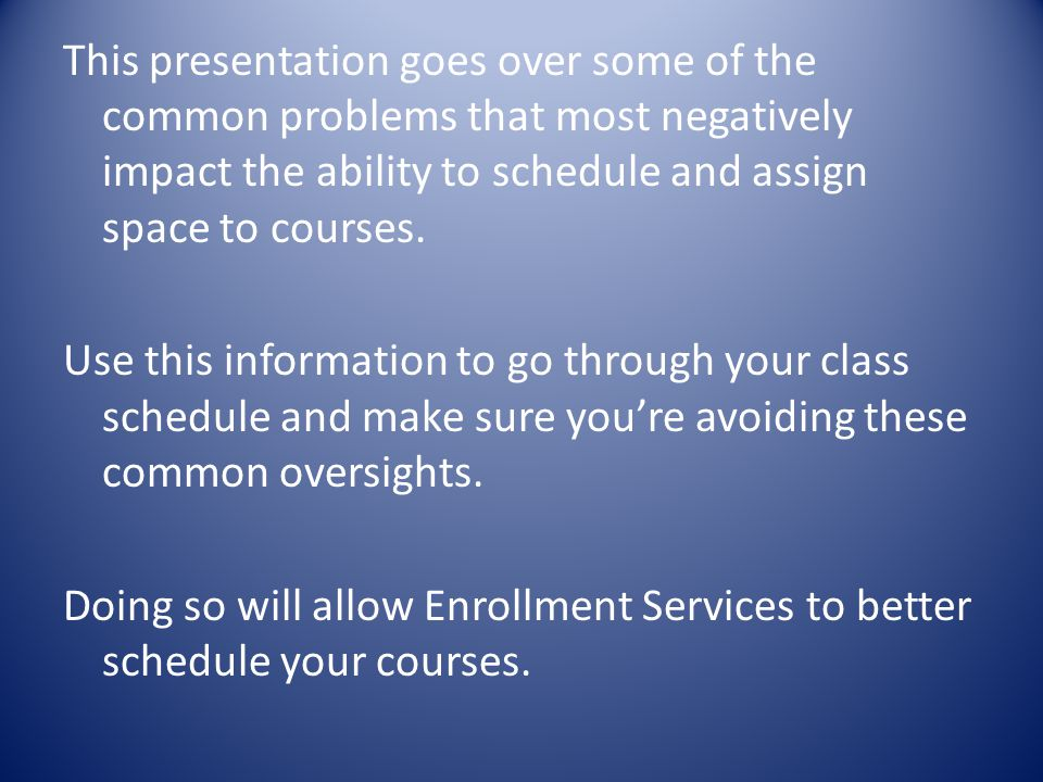 This presentation goes over some of the common problems that most negatively impact the ability to schedule and assign space to courses.