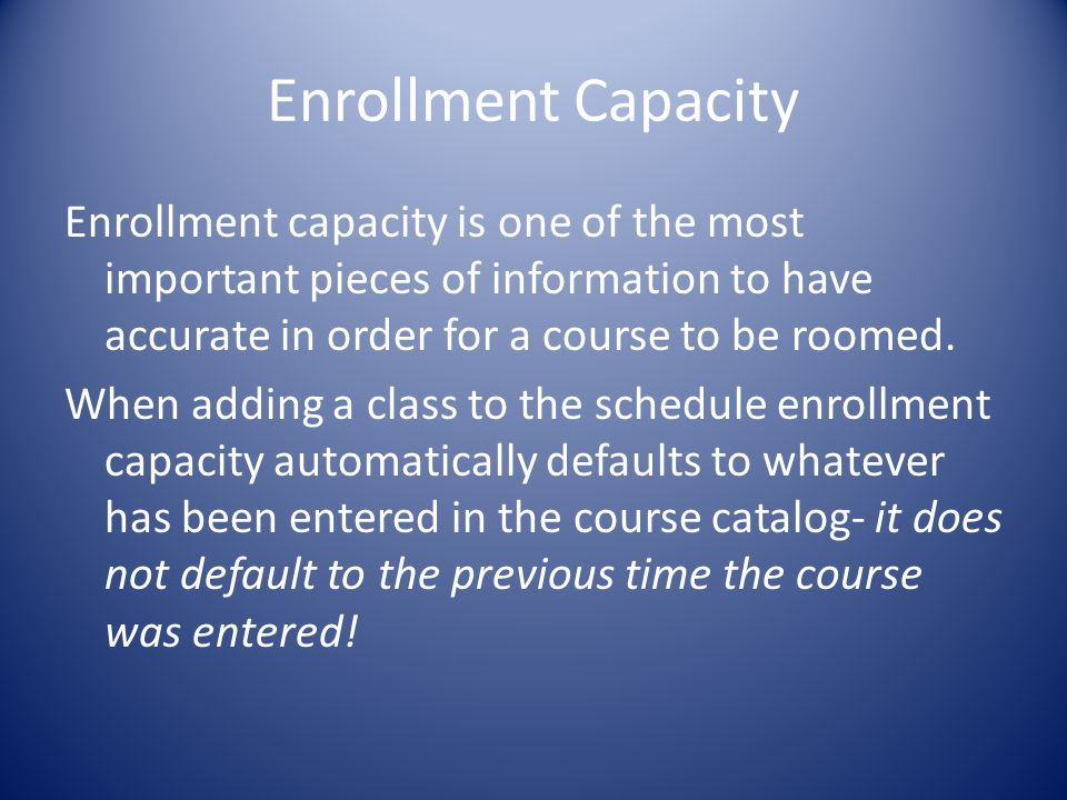 Enrollment Capacity Enrollment capacity is one of the most important pieces of information to have accurate in order for a course to be roomed.