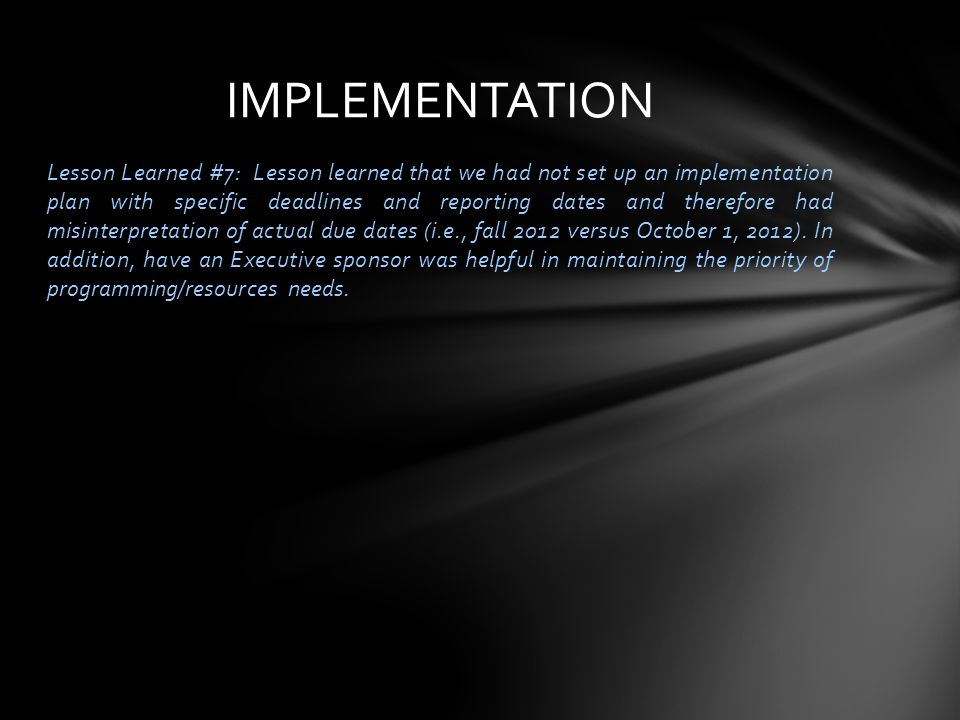 Lesson Learned #7: Lesson learned that we had not set up an implementation plan with specific deadlines and reporting dates and therefore had misinterpretation of actual due dates (i.e., fall 2012 versus October 1, 2012).