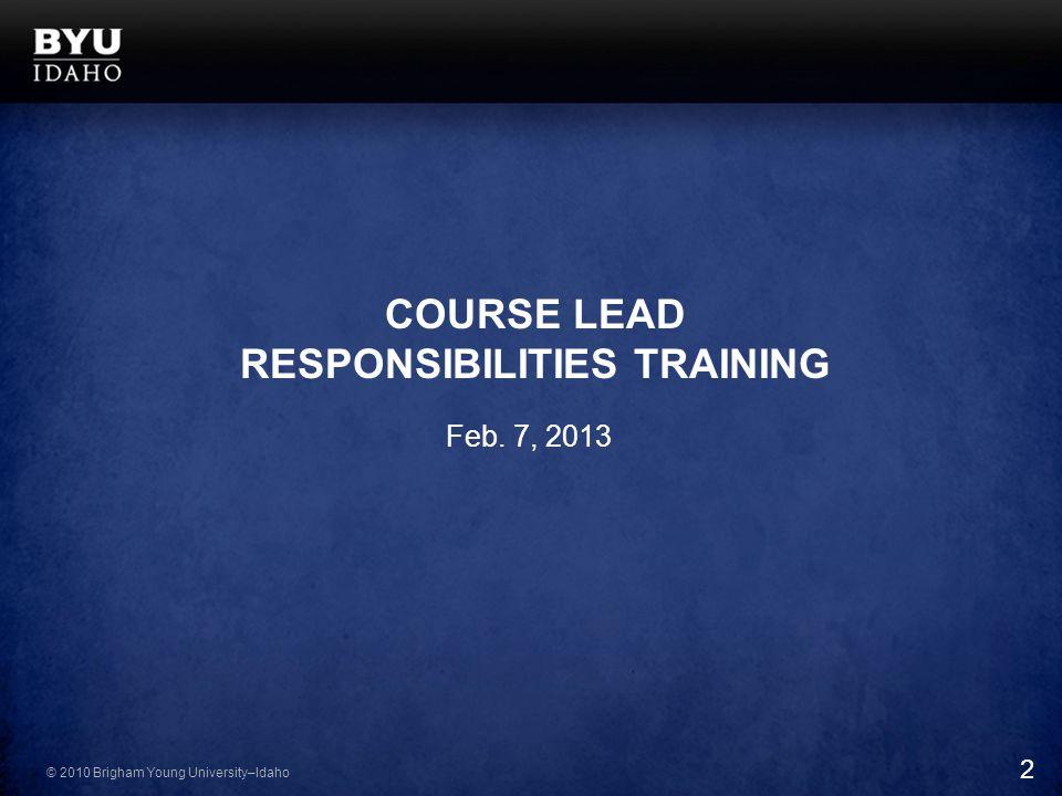 © 2010 Brigham Young University–Idaho COURSE LEAD RESPONSIBILITIES TRAINING Feb. 7, 2013 2