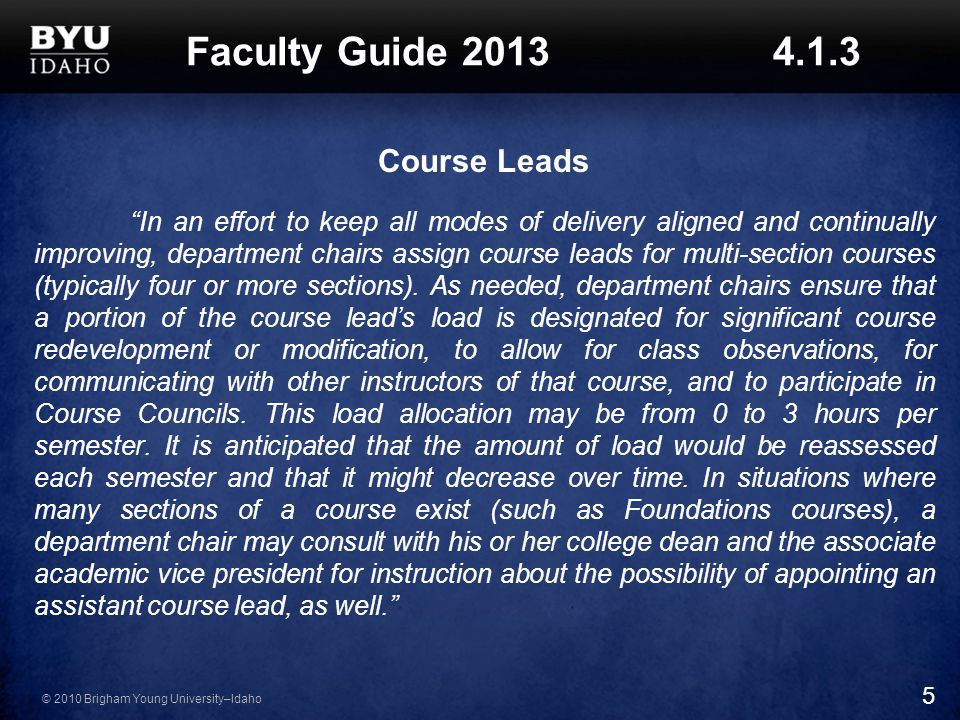 © 2010 Brigham Young University–Idaho Faculty Guide Course Leads In an effort to keep all modes of delivery aligned and continually improving, department chairs assign course leads for multi-section courses (typically four or more sections).