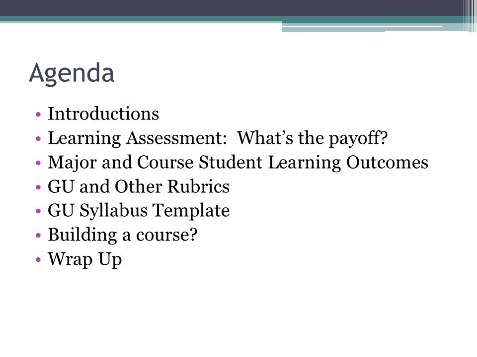 Agenda Introductions Learning Assessment: Whats the payoff? Major and Course Student Learning Outcomes GU and Other Rubrics GU Syllabus Template Build