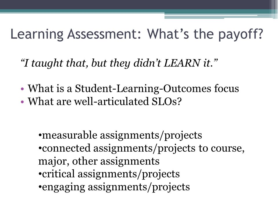 Learning Assessment: Whats the payoff. I taught that, but they didnt LEARN it.