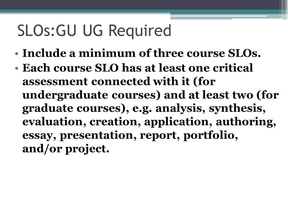 SLOs:GU UG Required Include a minimum of three course SLOs. Each course SLO has at least one critical assessment connected with it (for undergraduate