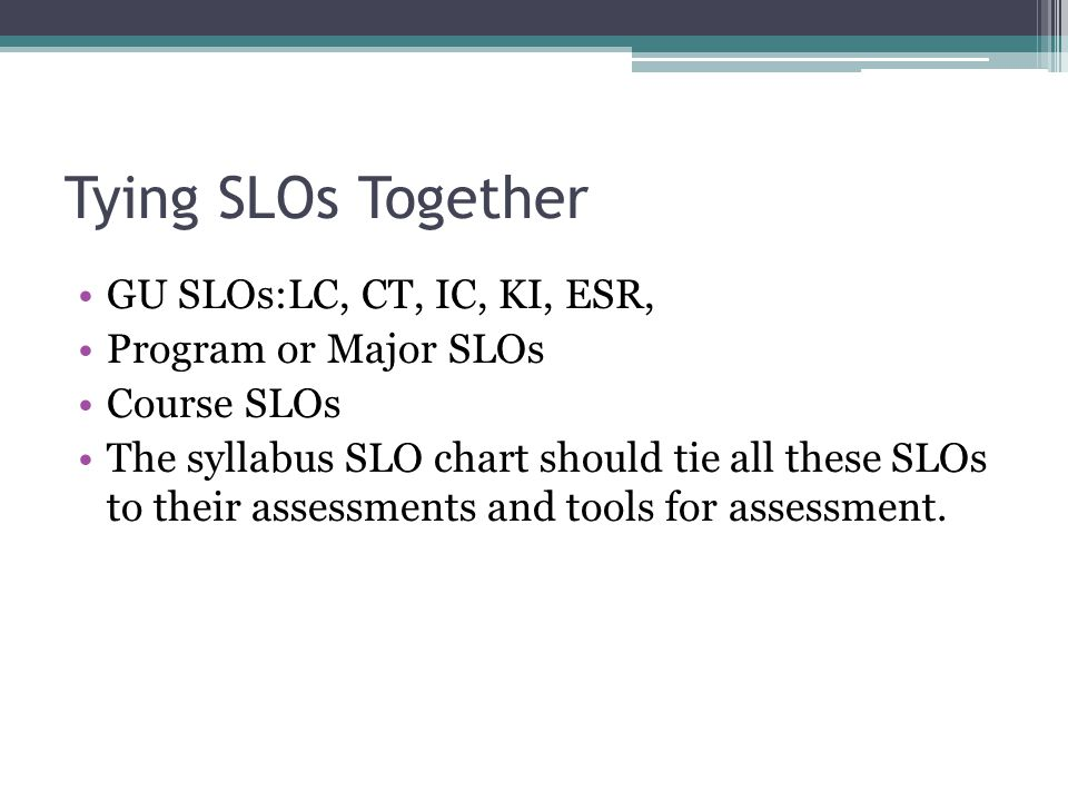 Tying SLOs Together GU SLOs:LC, CT, IC, KI, ESR, Program or Major SLOs Course SLOs The syllabus SLO chart should tie all these SLOs to their assessments and tools for assessment.